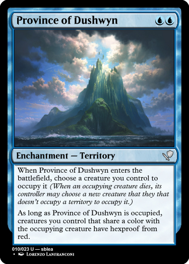 A blue card reading... name: Province of Dushwyn Cost: Blue, Blue. Type: Enchantment, sub-type: Territory. Rarity: Uncommon. Rules: When Province of Dushwyn enters the battlefield, choose a creature you control to occupy it (When an occupying creature dies, its controller may choose a new creature that they that doesn't occupy a territory to occupy it.) As long as Province of Dushwyn is occupied, creatures you control that share a color with the occupying creature have hexproof from red. Number: 10 of 23. Rarity text: Uncommon. Creator: sblea. Artist: Lorenzo Lanfranconi  The art on the card depicts a forest in transition, perhaps the fall. The trees in the background are a yellow-green, but in the midground they're golden yellow and the foreground they're shaded, possibly red or brown. The grass on the forest floor is green, however. Just off center to the right is a rock outcropping, upon which is a stone arch which leads to nowhere.