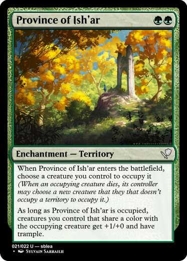 A green card reading... name: Province of Ish'ar Cost: Green, Green. Type: Enchantment, sub-type: Territory. Rarity: Uncommon. Rules: When Province of Ish'ar enters the battlefield, choose a creature you control to occupy it (When an occupying creature dies, its controller may choose a new creature that they that doesn't occupy a territory to occupy it.) As long as Province of Ish'ar is occupied, creatures you control that share a color with the occupying creature cost 1 less to play. Number: 20 of 21. Rarity text: Uncommon. Creator: sblea. Artist: Sylvain Sarrailh The art on the card depicts a forest in transition, perhaps the fall. The trees in the background are a yellow-green, but in the midground they're golden yellow and the foreground they're shaded, possibly red or brown. The grass on the forest floor is green, however. Just off center to the right is a rock outcropping, upon which is a stone arch which leads to nowhere.